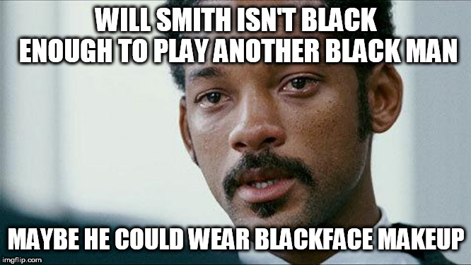 Crying Will smith |  WILL SMITH ISN'T BLACK ENOUGH TO PLAY ANOTHER BLACK MAN; MAYBE HE COULD WEAR BLACKFACE MAKEUP | image tagged in crying will smith | made w/ Imgflip meme maker