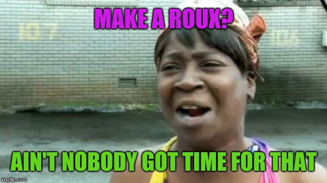 All that stirring makes my arm hurt | MAKE A ROUX? AIN'T NOBODY GOT TIME FOR THAT | image tagged in memes,aint nobody got time for that,cooking,cajun,new orleans | made w/ Imgflip meme maker
