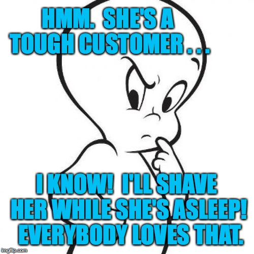 casper | HMM.  SHE'S A TOUGH CUSTOMER . . . I KNOW!  I'LL SHAVE HER WHILE SHE'S ASLEEP!  EVERYBODY LOVES THAT. | image tagged in casper | made w/ Imgflip meme maker