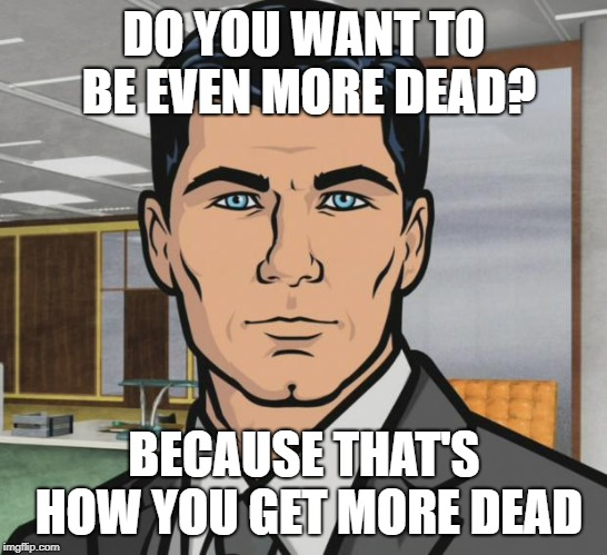 Archer Meme | DO YOU WANT TO BE EVEN MORE DEAD? BECAUSE THAT'S HOW YOU GET MORE DEAD | image tagged in memes,archer | made w/ Imgflip meme maker