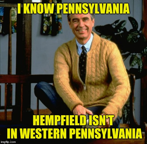 Mr Rogers | I KNOW PENNSYLVANIA HEMPFIELD ISN'T IN WESTERN PENNSYLVANIA | image tagged in mr rogers | made w/ Imgflip meme maker