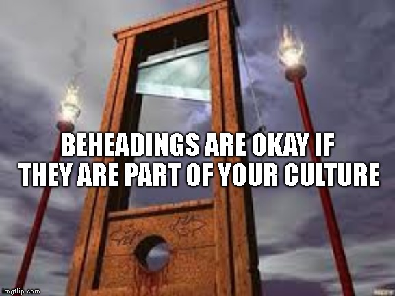 guillotine | BEHEADINGS ARE OKAY IF THEY ARE PART OF YOUR CULTURE | image tagged in guillotine | made w/ Imgflip meme maker
