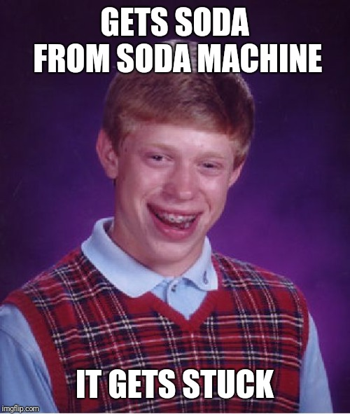 Bad Luck Brian Meme | GETS SODA FROM SODA MACHINE IT GETS STUCK | image tagged in memes,bad luck brian | made w/ Imgflip meme maker