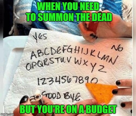 Not even with a fake Ouija board!!! | WHEN YOU NEED TO SUMMON THE DEAD BUT YOU'RE ON A BUDGET | image tagged in budget ouija board,memes,summon the dead,funny,ouija board,budget | made w/ Imgflip meme maker