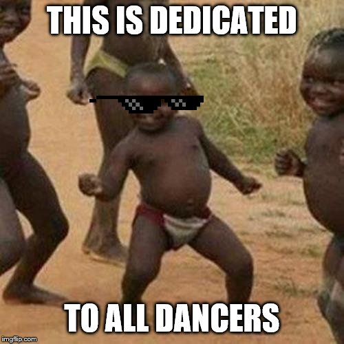 Third World Success Kid Meme |  THIS IS DEDICATED; TO ALL DANCERS | image tagged in memes,third world success kid | made w/ Imgflip meme maker