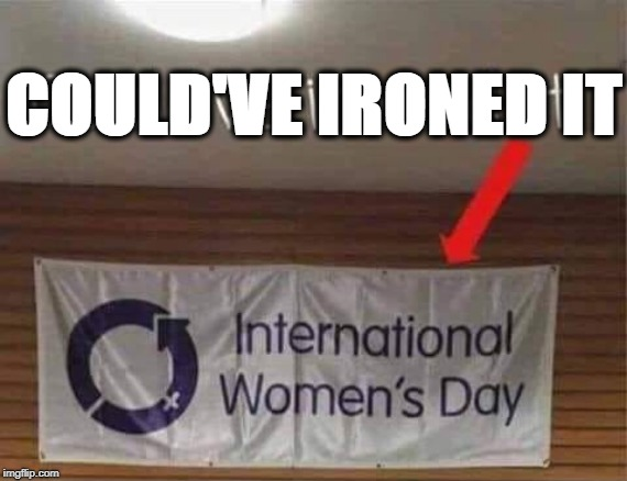 Happy International Women's Day! |  COULD'VE IRONED IT | image tagged in international women's day | made w/ Imgflip meme maker