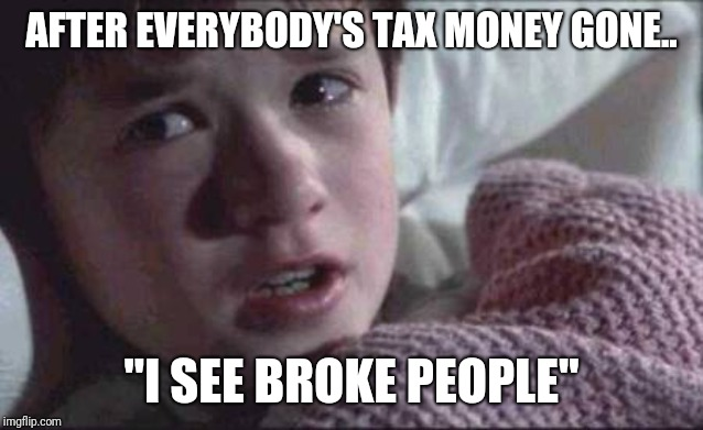 "I See Dead People Meme | AFTER EVERYBODY'S TAX MONEY GONE.. ""I SEE BROKE PEOPLE"" 