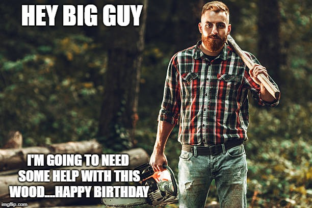 Lumberjack birthday guy | HEY BIG GUY I'M GOING TO NEED SOME HELP WITH THIS WOOD....HAPPY BIRTHDAY | image tagged in happy birthday,lumberjack,beard,gay | made w/ Imgflip meme maker