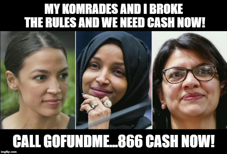 So Two Muslims and a Socialist go into a bar.  The Socialist says... | MY KOMRADES AND I BROKE THE RULES AND WE NEED CASH NOW! CALL GOFUNDME...866 CASH NOW! | image tagged in alexandria ocasio-cortez,democrats,corruption,gofundme,anti-semitism,memes | made w/ Imgflip meme maker
