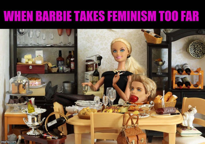 WHEN BARBIE TAKES FEMINISM TOO FAR | image tagged in killer barbie,modern barbie,feminism isn't about hating men | made w/ Imgflip meme maker