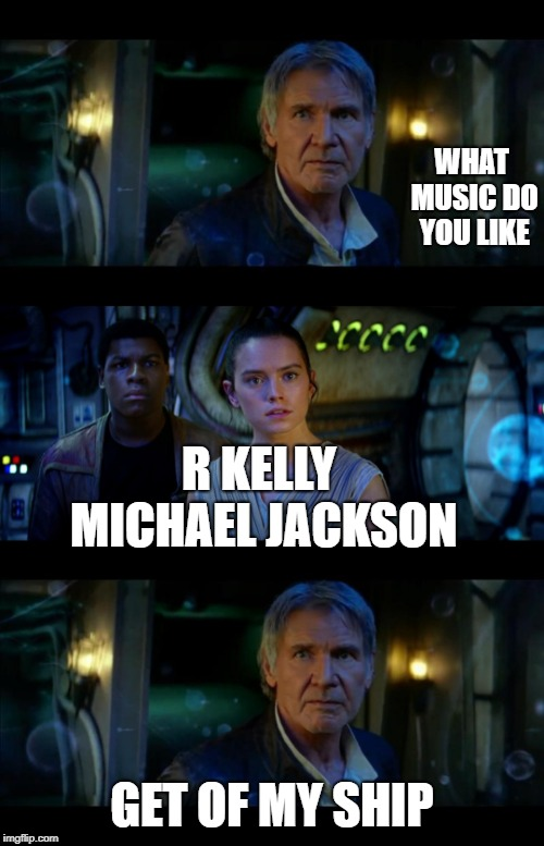 It's True All of It Han Solo | WHAT MUSIC DO YOU LIKE GET OF MY SHIP R KELLY MICHAEL JACKSON | image tagged in memes,it's true all of it han solo | made w/ Imgflip meme maker