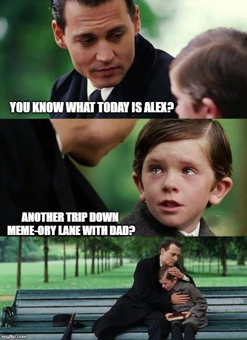 crying-boy-on-a-bench | YOU KNOW WHAT TODAY IS ALEX? ANOTHER TRIP DOWN MEME-ORY LANE WITH DAD? | image tagged in crying-boy-on-a-bench | made w/ Imgflip meme maker