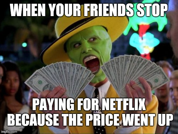 Money Money Meme | WHEN YOUR FRIENDS STOP PAYING FOR NETFLIX BECAUSE THE PRICE WENT UP | image tagged in memes,money money | made w/ Imgflip meme maker