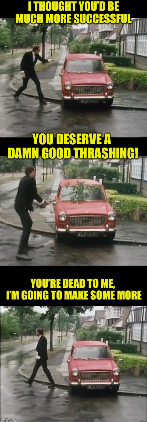 Some of my memes seem to be faulty.  |  I THOUGHT YOU'D BE MUCH MORE SUCCESSFUL; YOU DESERVE A DAMN GOOD THRASHING! YOU'RE DEAD TO ME, I'M GOING TO MAKE SOME MORE | image tagged in uk_comedy_gold,memes,basil fawlty,a damn good thrashing | made w/ Imgflip meme maker