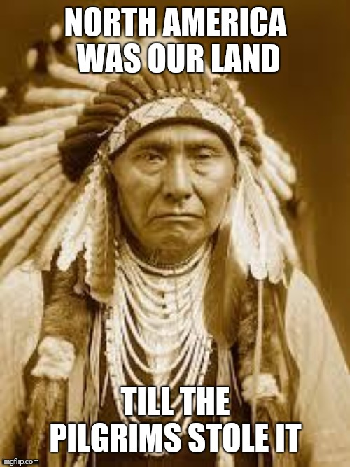 Native American | NORTH AMERICA WAS OUR LAND TILL THE PILGRIMS STOLE IT | image tagged in native american | made w/ Imgflip meme maker