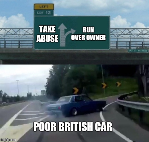 Left Exit 12 Off Ramp Meme | TAKE ABUSE RUN OVER OWNER POOR BRITISH CAR | image tagged in memes,left exit 12 off ramp | made w/ Imgflip meme maker