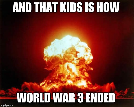 Nuclear Explosion | AND THAT KIDS IS HOW WORLD WAR 3 ENDED | image tagged in memes,nuclear explosion | made w/ Imgflip meme maker