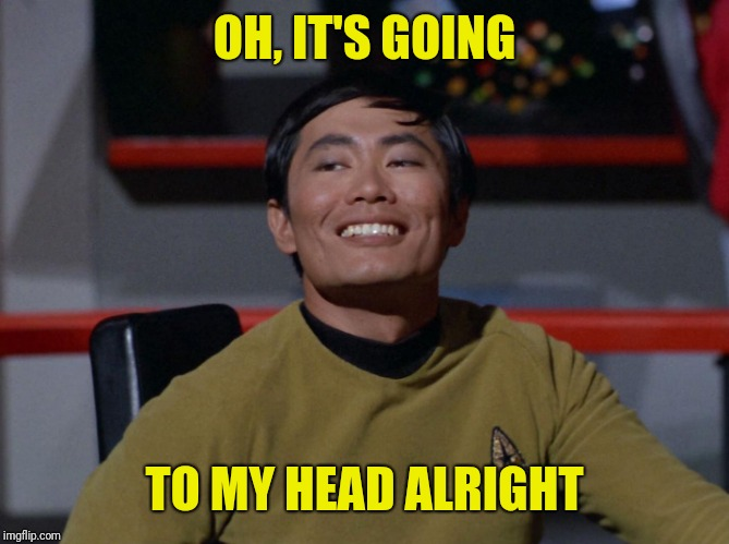 Sulu smug | OH, IT'S GOING TO MY HEAD ALRIGHT | image tagged in sulu smug | made w/ Imgflip meme maker