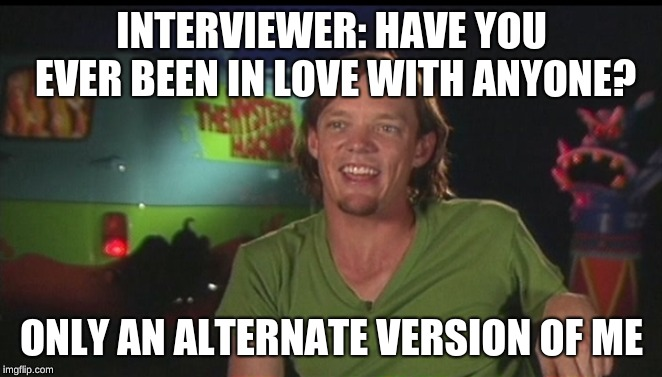 shaggy would accidentally kill anyone he loved  | INTERVIEWER: HAVE YOU EVER BEEN IN LOVE WITH ANYONE? ONLY AN ALTERNATE VERSION OF ME | image tagged in shaggy cast,shaggy cant shag | made w/ Imgflip meme maker