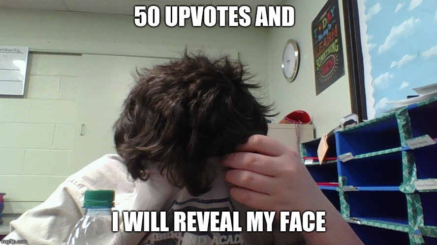 i will | 50 UPVOTES AND I WILL REVEAL MY FACE | image tagged in memes | made w/ Imgflip meme maker