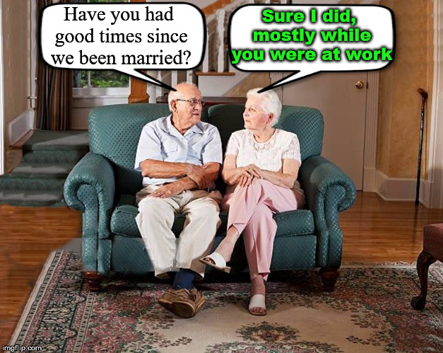 Wonder what she was doing? | Have you had good times since we been married? Sure I did, mostly while you were at work | image tagged in grumpy old couple,having fun,working,marriage,insult | made w/ Imgflip meme maker