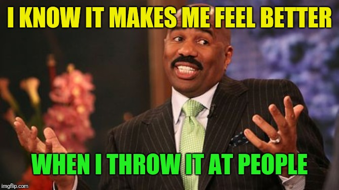 Steve Harvey Meme | I KNOW IT MAKES ME FEEL BETTER WHEN I THROW IT AT PEOPLE | image tagged in memes,steve harvey | made w/ Imgflip meme maker