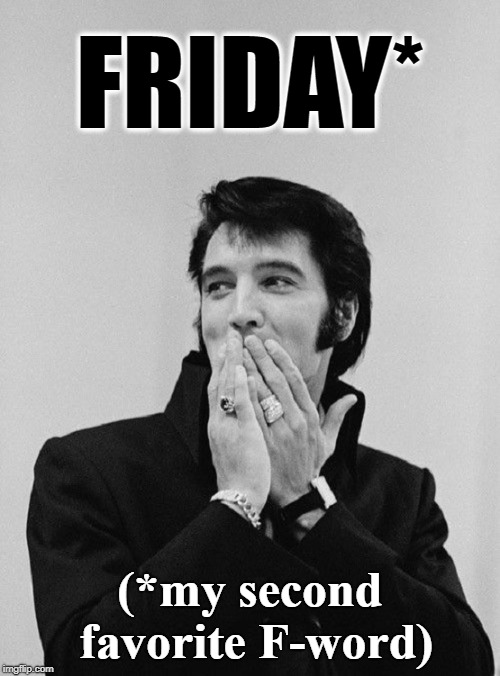Did I Say That? | FRIDAY* (*my second favorite F-word) | image tagged in vince vance,elvis presley,elvis embarrassed,it's friday,f word,tcb | made w/ Imgflip meme maker