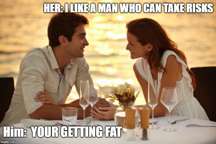 Risk Boss |  HER: I LIKE A MAN WHO CAN TAKE RISKS; Him:  YOUR GETTING FAT | image tagged in trying to impress her | made w/ Imgflip meme maker