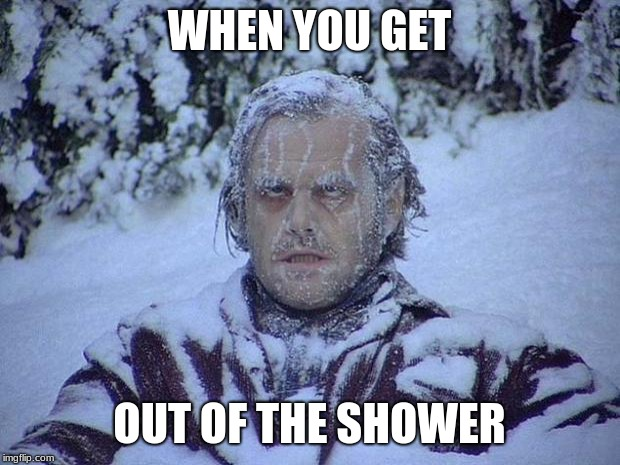 Jack Nicholson The Shining Snow | WHEN YOU GET OUT OF THE SHOWER | image tagged in memes,jack nicholson the shining snow | made w/ Imgflip meme maker