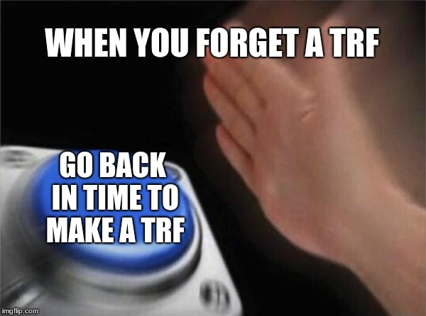 Blank Nut Button Meme | WHEN YOU FORGET A TRF GO BACK IN TIME TO MAKE A TRF | image tagged in memes,blank nut button | made w/ Imgflip meme maker