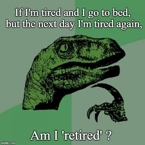 Philosoraptor Meme | If I'm tired and I go to bed, but the next day I'm tired again, Am I 'retired' ? | image tagged in memes,philosoraptor | made w/ Imgflip meme maker