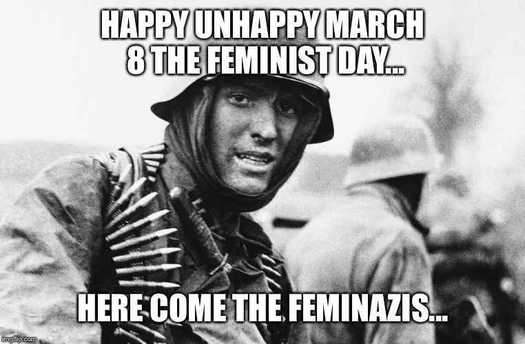 Why does this day exist?  |  HAPPY UNHAPPY MARCH 8 THE FEMINIST DAY... HERE COME THE FEMINAZIS... | image tagged in hans the german,memes,march 8,international women's day | made w/ Imgflip meme maker