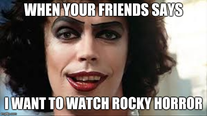 Tim Curry |  WHEN YOUR FRIENDS SAYS; I WANT TO WATCH ROCKY HORROR | image tagged in tim curry | made w/ Imgflip meme maker