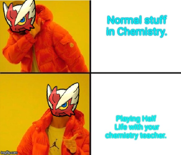 Blaze the Blaziken (Drake meme) | Normal stuff in Chemistry. Playing Half Life with your chemistry teacher. | image tagged in blaze the blaziken drake meme | made w/ Imgflip meme maker