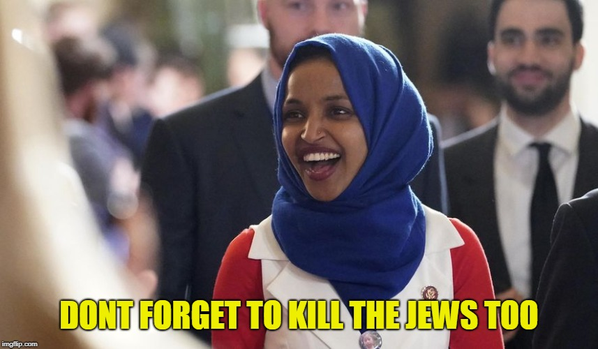 Rep. Ilhan Omar | DONT FORGET TO KILL THE JEWS TOO | image tagged in rep ilhan omar | made w/ Imgflip meme maker