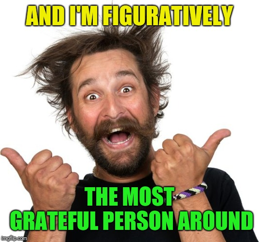 Happy man | AND I'M FIGURATIVELY THE MOST GRATEFUL PERSON AROUND | image tagged in happy man | made w/ Imgflip meme maker