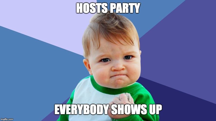 HOSTS PARTY EVERYBODY SHOWS UP | image tagged in yes kid | made w/ Imgflip meme maker