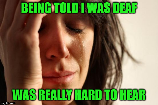When you find out you're deaf | BEING TOLD I WAS DEAF WAS REALLY HARD TO HEAR | image tagged in memes,first world problems,deaf,hear | made w/ Imgflip meme maker