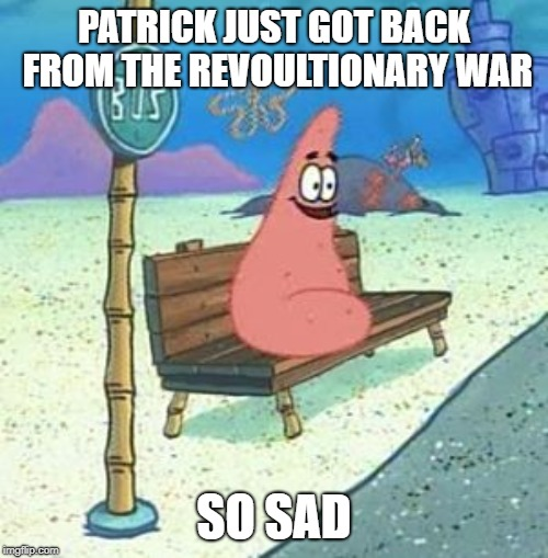 Patrick star | PATRICK JUST GOT BACK FROM THE REVOULTIONARY WAR SO SAD | image tagged in patrick star | made w/ Imgflip meme maker