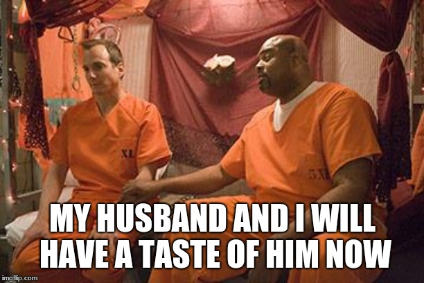 prison bitch | MY HUSBAND AND I WILL HAVE A TASTE OF HIM NOW | image tagged in prison bitch | made w/ Imgflip meme maker