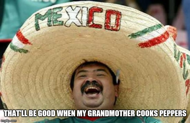 Happy Mexican | THAT'LL BE GOOD WHEN MY GRANDMOTHER COOKS PEPPERS | image tagged in happy mexican | made w/ Imgflip meme maker
