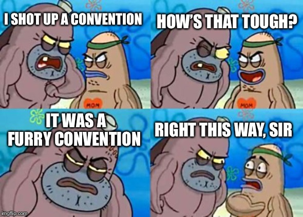 How Tough Are You Meme | I SHOT UP A CONVENTION HOW'S THAT TOUGH? IT WAS A FURRY CONVENTION RIGHT THIS WAY, SIR | image tagged in memes,how tough are you | made w/ Imgflip meme maker
