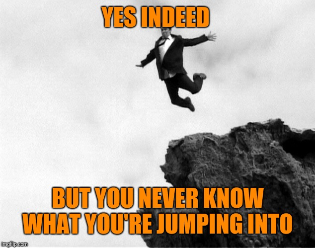 Man Jumping Off a Cliff | YES INDEED BUT YOU NEVER KNOW WHAT YOU'RE JUMPING INTO | image tagged in man jumping off a cliff | made w/ Imgflip meme maker