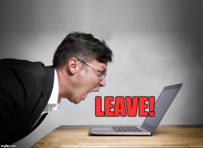 yelling at laptop | LEAVE! | image tagged in yelling at laptop | made w/ Imgflip meme maker