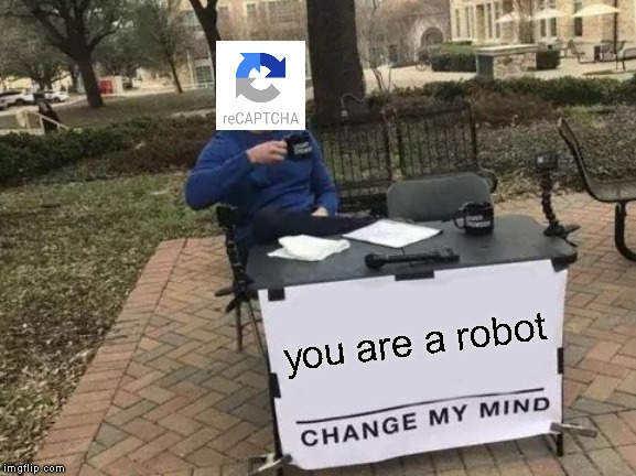 Change My Mind | you are a robot | image tagged in memes,change my mind | made w/ Imgflip meme maker