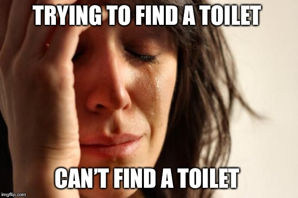 First World Problems Meme | TRYING TO FIND A TOILET CAN'T FIND A TOILET | image tagged in memes,first world problems | made w/ Imgflip meme maker