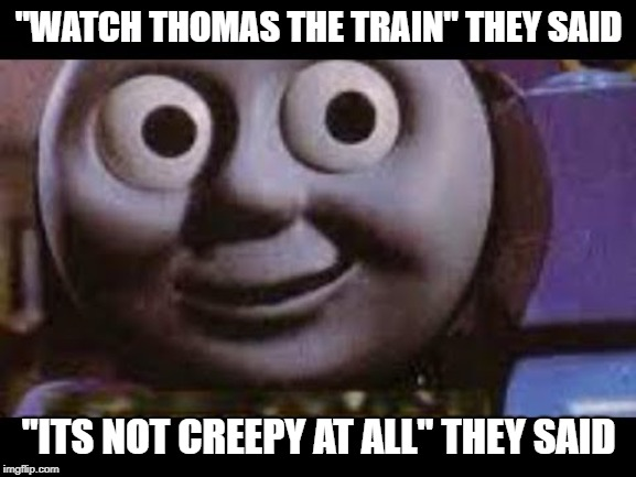 """WATCH THOMAS THE TRAIN"" THEY SAID ""ITS NOT CREEPY AT ALL"" THEY SAID 