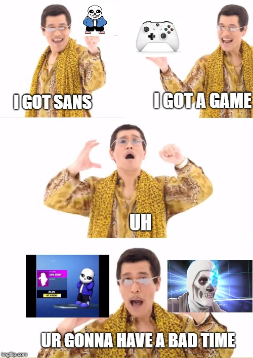 PPAP | I GOT SANS I GOT A GAME UH UR GONNA HAVE A BAD TIME | image tagged in memes,ppap | made w/ Imgflip meme maker