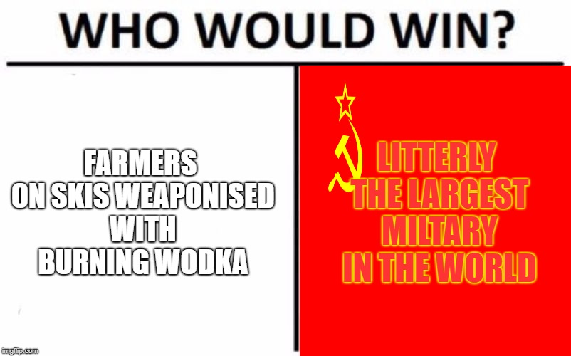 winter war meme | FARMERS ON SKISWEAPONISED WITH BURNING WODKA LITTERLY THE LARGEST MILTARY IN THE WORLD | image tagged in memes,who would win | made w/ Imgflip meme maker