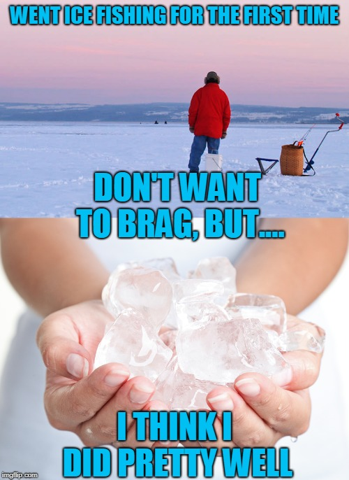 Ice fishing? You mean hunting for a beer in the bottom of the cooler? | WENT ICE FISHING FOR THE FIRST TIME I THINK I DID PRETTY WELL DON'T WANT TO BRAG, BUT.... | image tagged in ice fishing,ain't gonna happen,just a joke | made w/ Imgflip meme maker